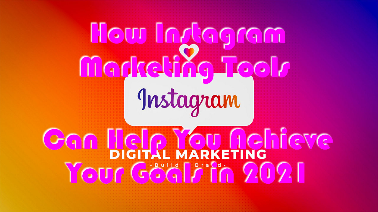 How Instagram Marketing Tools Can Help You Achieve Your Goals in 2021